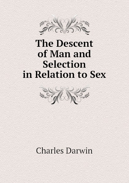Darwin Charles The Descent of Man and Selection in Relation to Sex darwin charles the descent of man and seletion in relation to sex