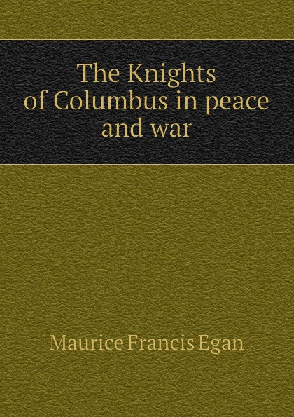 Egan Maurice Francis The Knights of Columbus in peace and war