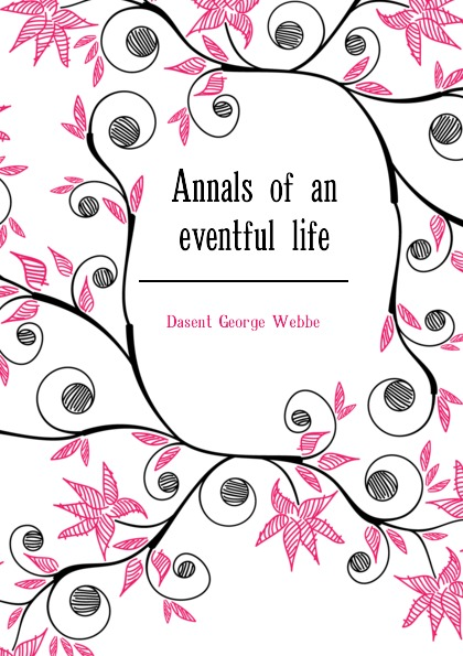 Dasent George Webbe Annals of an eventful life dasent george webbe annals of an eventful life