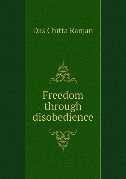 Das Chitta Ranjan Freedom through disobedience