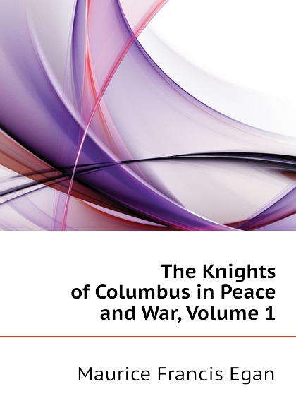 Egan Maurice Francis The Knights of Columbus in Peace and War, Volume 1