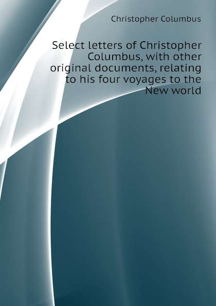 Christopher Columbus Select letters of Christopher Columbus, with other original documents, relating to his four voyages to the New world