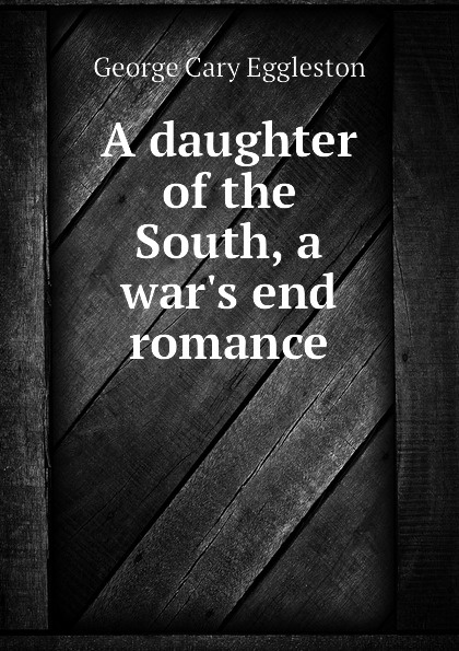George Cary Eggleston A daughter of the South, a war.s end romance eggleston george cary dorothy south