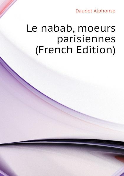Alphonse Daudet Le nabab, moeurs parisiennes (French Edition) alphonse daudet sapho moeurs parisiennes illus de rossi myrbach etc