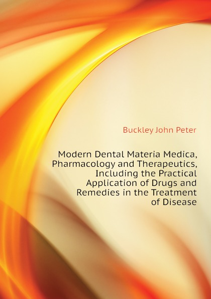 Buckley John Peter Modern Dental Materia Medica, Pharmacology and Therapeutics, Including the Practical Application of Drugs and Remedies in the Treatment of Disease peter p good the family flora and materia medica botanica volume 2