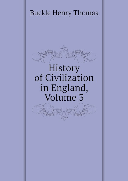 Buckle Henry Thomas History of Civilization in England, Volume 3 buckle henry thomas history of civilization in england volume 2