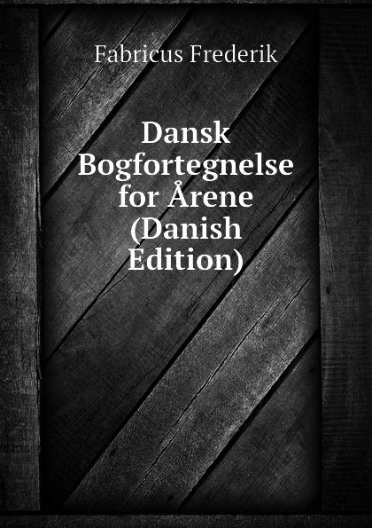 Fabricus Frederik Dansk Bogfortegnelse for Arene (Danish Edition)