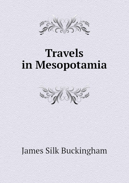 Buckingham James Silk Travels in Mesopotamia james silk buckingham travels among the arab tribes