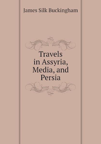 Buckingham James Silk Travels in Assyria, Media, and Persia james silk buckingham travels among the arab tribes