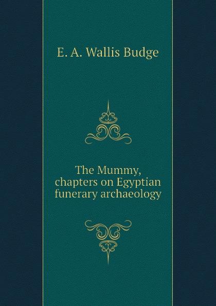 цены на E. A. Wallis Budge The Mummy, chapters on Egyptian funerary archaeology  в интернет-магазинах