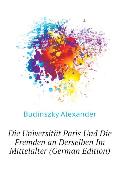 Budinszky Alexander Die Universitat Paris Und Die Fremden an Derselben Im Mittelalter (German Edition)