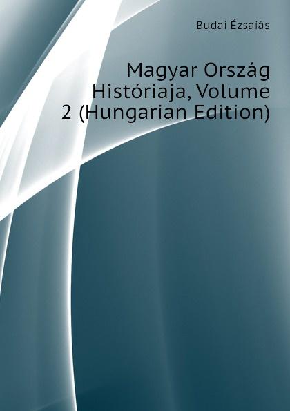 Budai Ézsaiás Magyar Orszag Historiaja, Volume 2 (Hungarian Edition) dávid angyal kesmarki thokoly imre 1657 1705 volume 2 hungarian edition