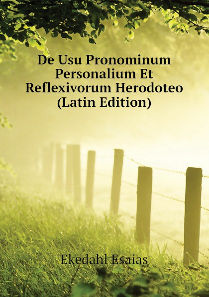 Ekedahl Esaias De Usu Pronominum Personalium Et Reflexivorum Herodoteo (Latin Edition) lalin esaias de particularum comparativarum usu apud terentium latin edition