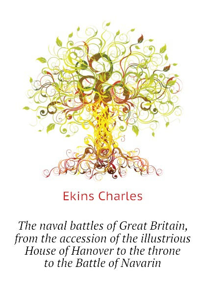 Ekins Charles The naval battles of Great Britain, from the accession of the illustrious House of Hanover to the throne to the Battle of Navarin все цены