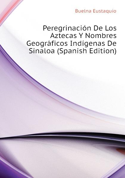 Buelna Eustaquio Peregrinacion De Los Aztecas Y Nombres Geograficos Indigenas De Sinaloa (Spanish Edition) недорго, оригинальная цена