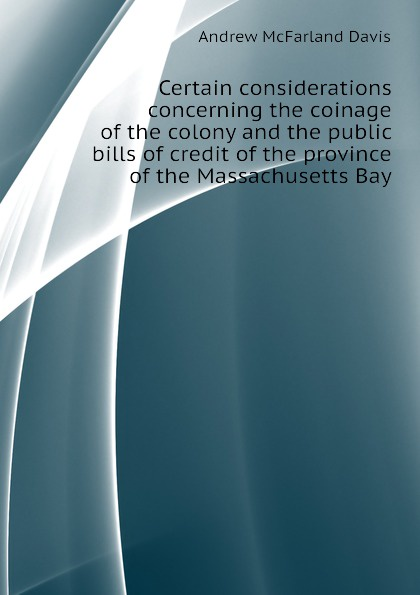 Davis Andrew McFarland Certain considerations concerning the coinage of the colony and the public bills of credit of the province of the Massachusetts Bay ellis george edward the puritan age and rule in the colony of the massachusetts bay 1629 1685
