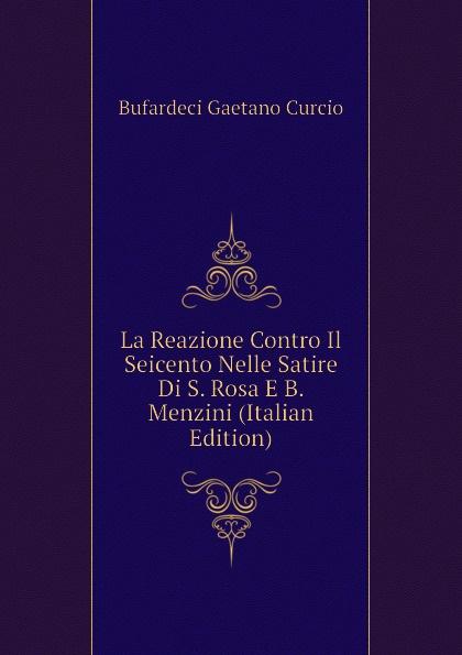 La Reazione Contro Il Seicento Nelle Satire Di S. Rosa E B. Menzini (Italian Edition)