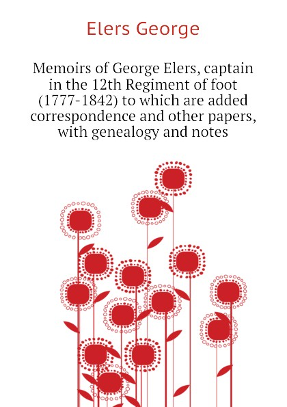 Elers George Memoirs of George Elers, captain in the 12th Regiment of foot (1777-1842) to which are added correspondence and other papers, with genealogy and notes elers george memoirs of george elers captain in the 12th regiment of foot 1777 1842 to which are added correspondence and other papers with genealogy and notes