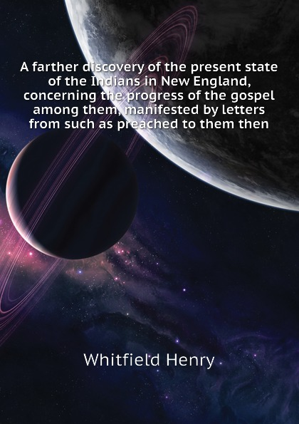 Whitfield Henry A farther discovery of the present state of the Indians in New England, concerning the progress of the gospel among them, manifested by letters from such as preached to them then отсутствует letters concerning the present state of poland letter 4