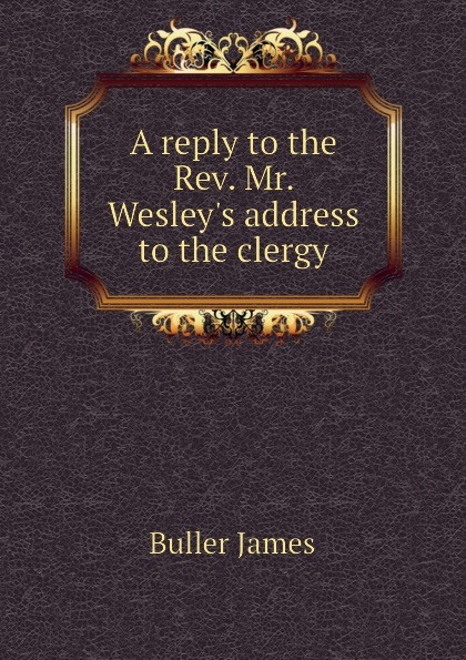 Buller James A reply to the Rev. Mr. Wesley.s address to the clergy buller