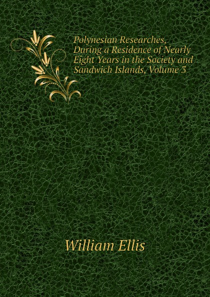 Polynesian Researches, During a Residence of Nearly Eight Years in the Society and Sandwich Islands, Volume 3