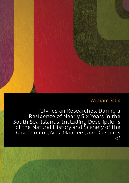 Polynesian Researches, During a Residence of Nearly Six Years in the South Sea Islands, Including Descriptions of the Natural History and Scenery of the  Government, Arts, Manners, and Customs of