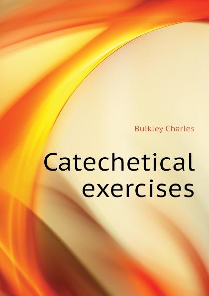 Bulkley Charles Catechetical exercises catechetical talks