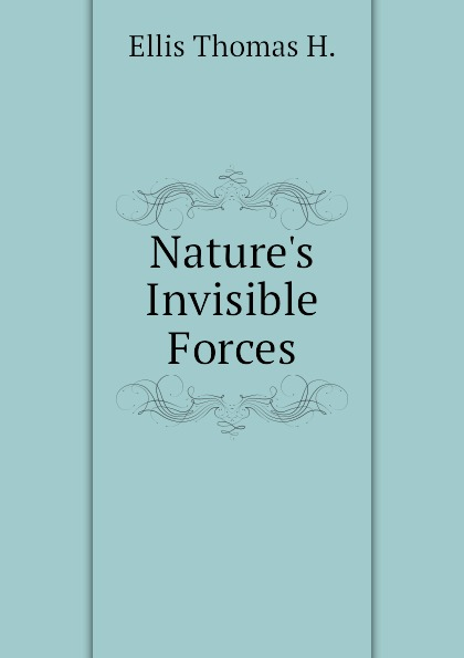 Ellis Thomas H. Nature.s Invisible Forces