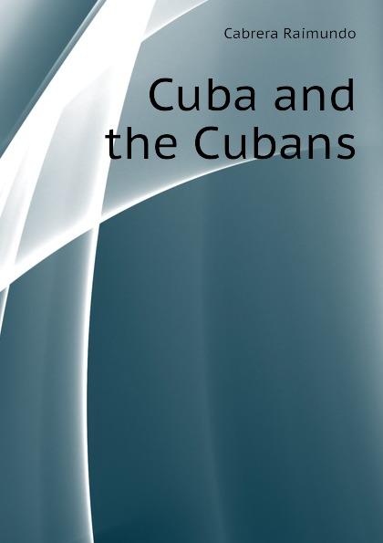 Cabrera Raimundo Cuba and the Cubans raimundo cabrera mis buenos tiempos memorias de estudiante classic reprint