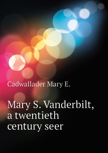 цена на Cadwallader Mary E. Mary S. Vanderbilt, a twentieth century seer