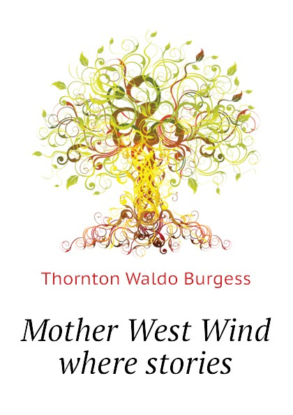 Thornton W. Burgess Mother West Wind where stories thornton w burgess mother west wind how stories by thornton burgess fiction animals fantasy