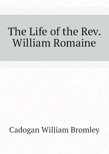 Cadogan William Bromley The Life of the Rev. William Romaine william romaine letters from the late rev william romaine