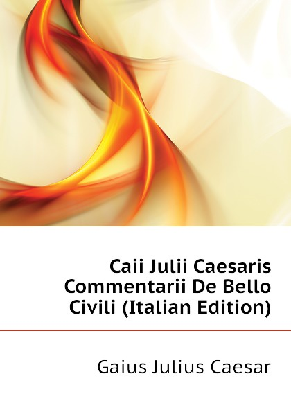 Caesar Gaius Julius Caii Julii Caesaris Commentarii De Bello Civili (Italian Edition)