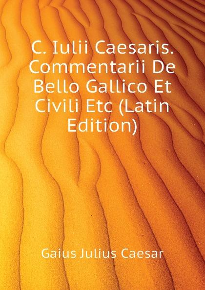 Caesar Gaius Julius C. Iulii Caesaris. Commentarii De Bello Gallico Et Civili Etc (Latin Edition) caesar gaius julius caii iulii caesaris commentarii de bello gallico et civili