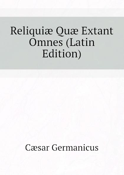 Cæsar Germanicus Reliquiae Quae Extant Omnes (Latin Edition) alan alani prioris cantuariensis postea abbatis tewkesberiensis scripta quae extant latin edition