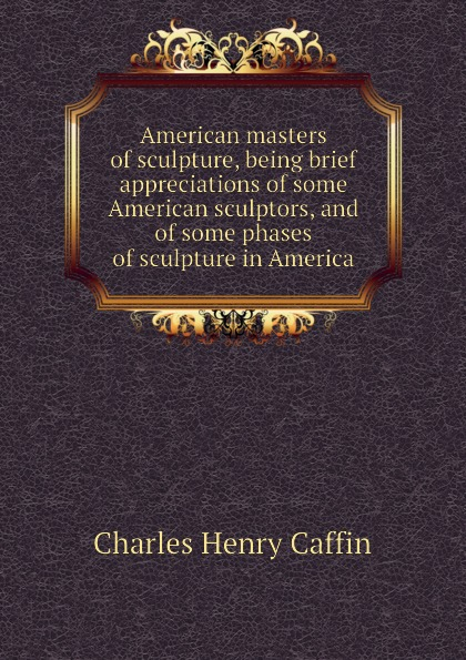 Caffin Charles Henry American masters of sculpture, being brief appreciations of some American sculptors, and of some phases of sculpture in America 30 millennia of sculpture