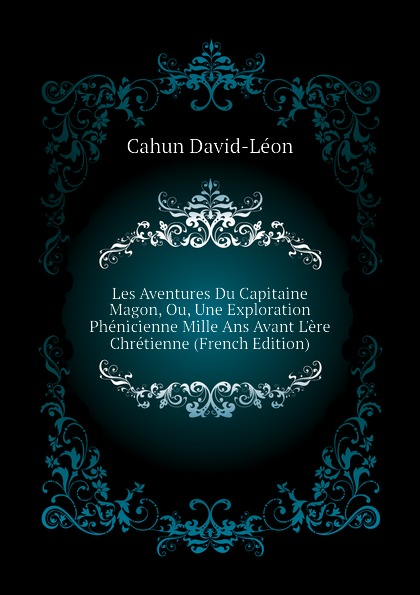 Cahun David-Léon Les Aventures Du Capitaine Magon, Ou, Une Exploration Phenicienne Mille Ans Avant L.ere Chretienne (French Edition) cahun david léon the adventures of captain mago