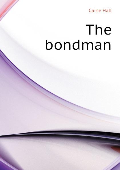 Caine Hall The bondman sir hall caine the bondman a new saga