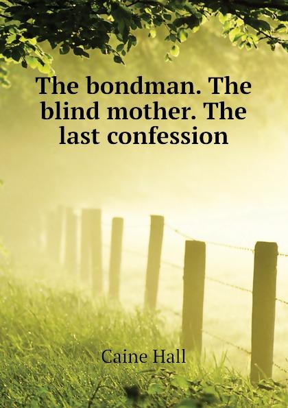 Caine Hall The bondman. The blind mother. The last confession sir hall caine the bondman a new saga