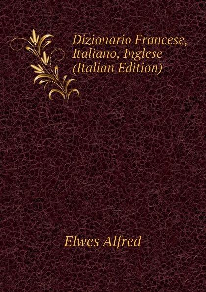 Elwes Alfred Dizionario Francese, Italiano, Inglese (Italian Edition)