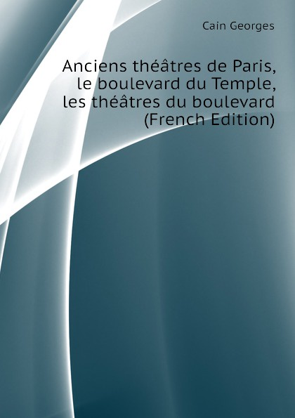 Cain Georges Anciens theatres de Paris, le boulevard du Temple, les theatres du boulevard (French Edition)