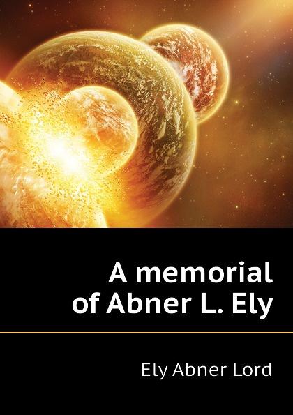 Ely Abner Lord A memorial of Abner L. Ely айман т хозяйственное право учебное пособие второе издание page 8 page 2