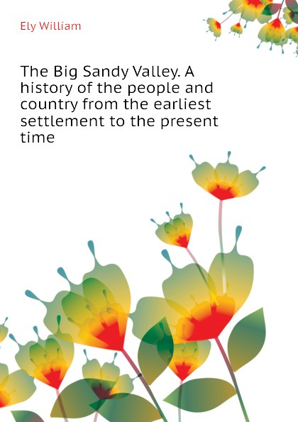 Ely William The Big Sandy Valley. A history of the people and country from the earliest settlement to the present time william abbatt a history of the united states and its people from their earliest records to the present time volume 6
