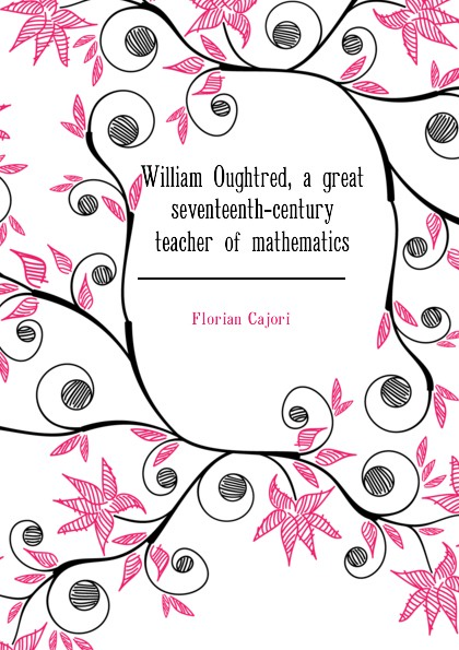 Cajori Florian William Oughtred, a great seventeenth-century teacher of mathematics florian cajori a history of elementary mathematics