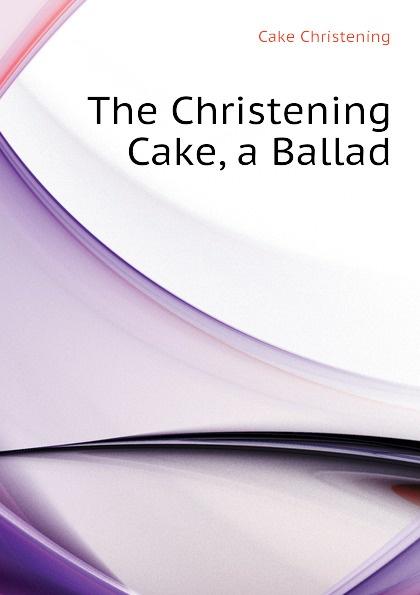 The Christening Cake, a Ballad