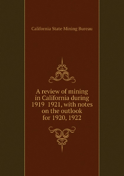 A review of mining in California during 1919 1921, with notes on the outlook for 1920, 1922