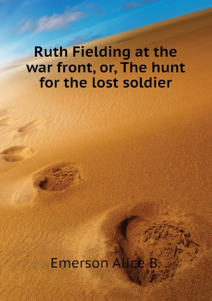 Emerson Alice B. Ruth Fielding at the war front, or, The hunt for the lost soldier emerson alice b ruth fielding in the red cross doing her best for uncle sam