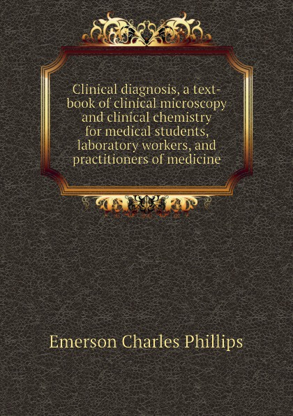 Emerson Charles Phillips Clinical diagnosis, a text-book of clinical microscopy and clinical chemistry for medical students, laboratory workers, and practitioners of medicine helen chapel essentials of clinical immunology