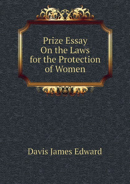 Davis James Edward Prize Essay On the Laws for the Protection of Women