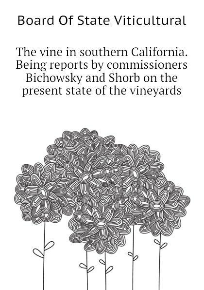 Board Of State Viticultural The vine in southern California. Being reports by commissioners Bichowsky and Shorb on the present state of the vineyards
